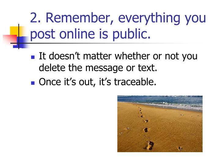 2. Remember, everything you post online is public.