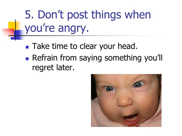 5. Don't post things when you're angry.