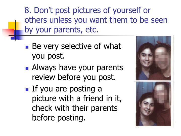 8. Don't post pictures of yourself or others unless you want them to be seen by your parents, etc.