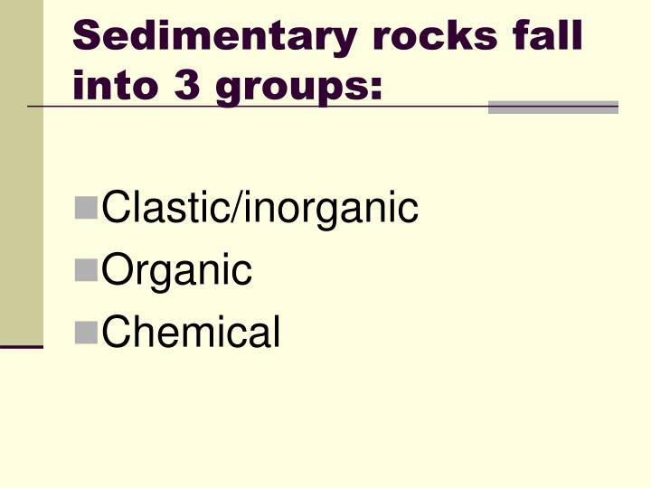 Sedimentary rocks fall into 3 groups: