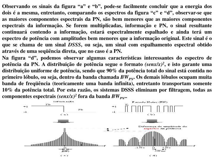 """Observando os sinais da figura """"a"""" e """"b"""", pode-se facilmente concluir que a energia dos dois é a mesma, entretanto, comparando os espectros da figura """"c"""" e """"d"""", observar-se que as maiores componentes espectrais da PN, são bem menores que as maiores componentes espectrais da informação. Se forem multiplicadas, informação e PN, o sinal resultante continuará contendo a informação, estará espectralmente espalhado e ainda terá um espectro de potência com amplitudes bem menores que a informação original. Este sinal é o que se chama de um sinal"""