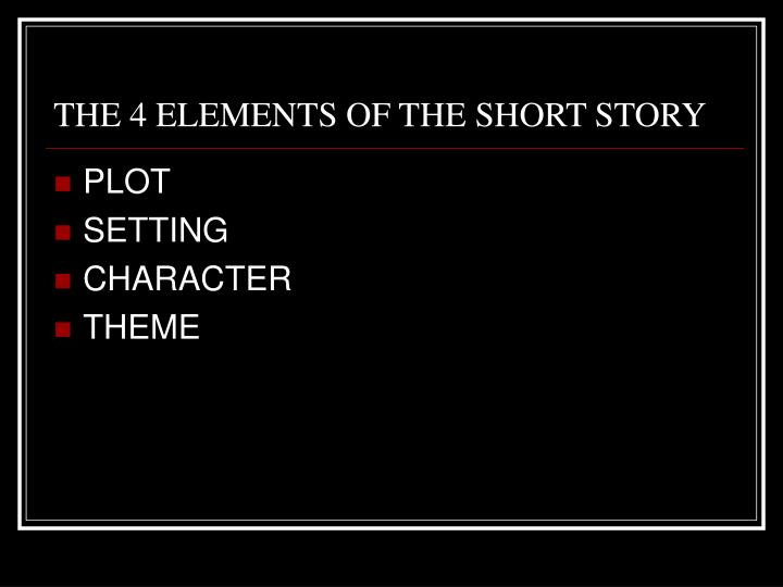 THE 4 ELEMENTS OF THE SHORT STORY
