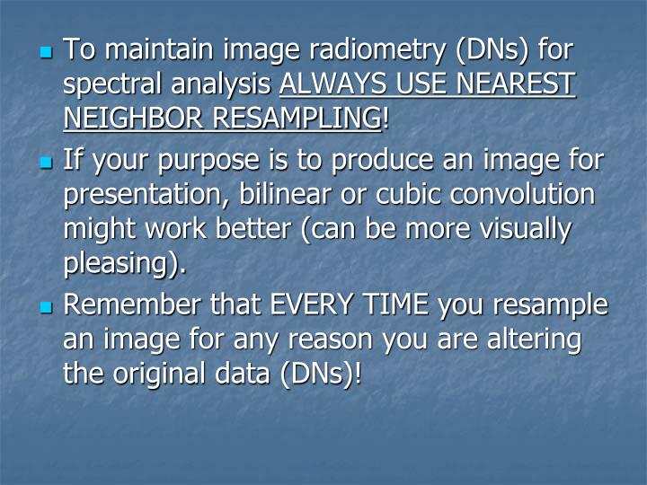 To maintain image radiometry (DNs) for spectral analysis