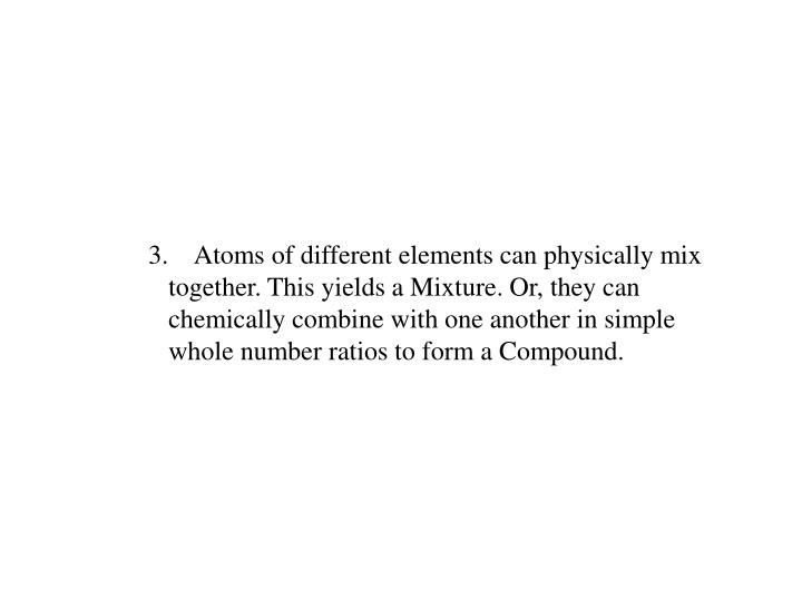 3.    Atoms of different elements can physically mix together. This yields a Mixture. Or, they can chemically combine with one another in simple whole number ratios to form a Compound.