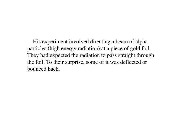 His experiment involved directing a beam of alpha particles (high energy radiation) at a piece of gold foil. They had expected the radiation to pass straight through the foil. To their surprise, some of it was deflected or bounced back.
