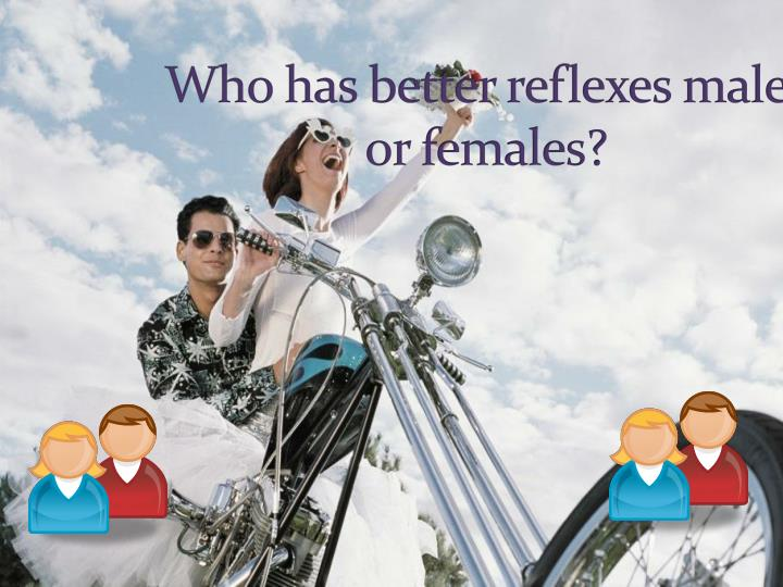 Who has better reflexes males or females