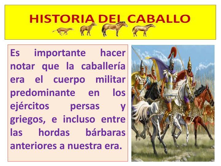 Es importante hacer notar que la caballería era el cuerpo militar predominante en los ejércitos persas y griegos, e incluso entre las hordas bárbaras anteriores a nuestra era.