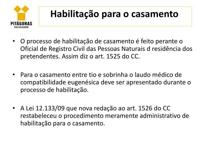 O processo de habilitação de casamento é feito perante o Oficial de Registro Civil das Pessoas Naturais d residência dos pretendentes. Assim diz o art. 1525 do CC.