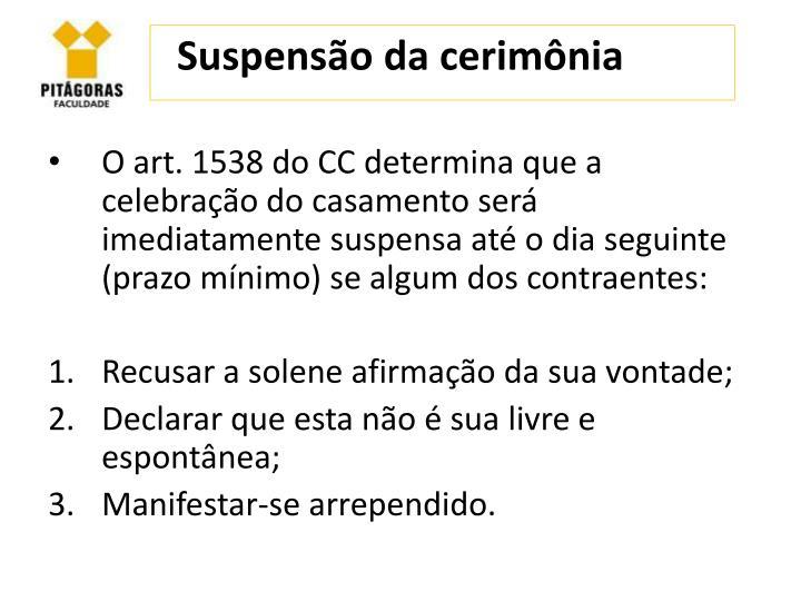 O art. 1538 do CC determina que a celebração do casamento será imediatamente suspensa até o dia seguinte (prazo mínimo) se algum dos contraentes: