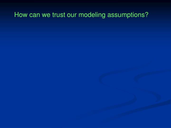 How can we trust our modeling assumptions?