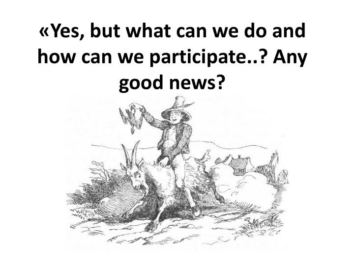 Yes but what can we do and how can we participate any good news
