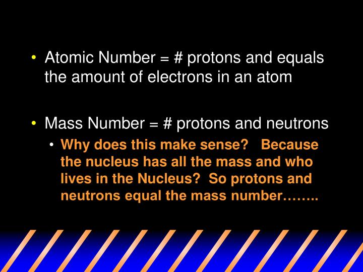 Atomic Number = # protons and equals the amount of electrons in an atom