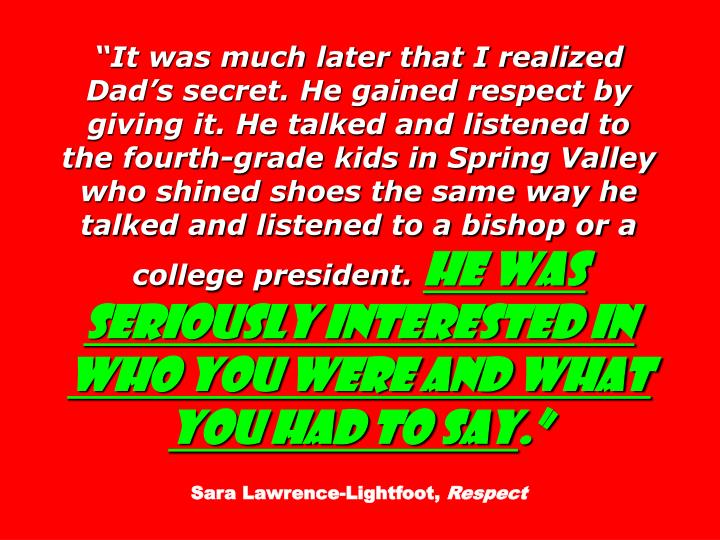 """It was much later that I realized Dad's secret. He gained respect by giving it. He talked and listened to the fourth-grade kids in Spring Valley who shined shoes the same way he talked and listened to a bishop or a college president."