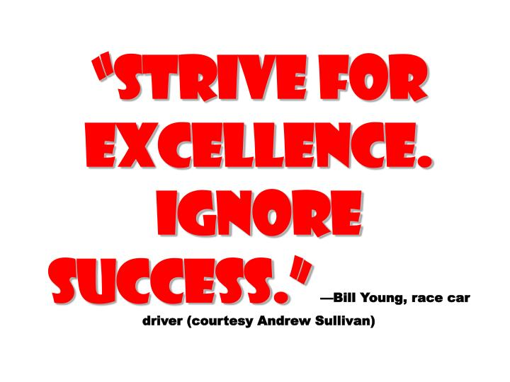 """Strive for Excellence. Ignore success."""