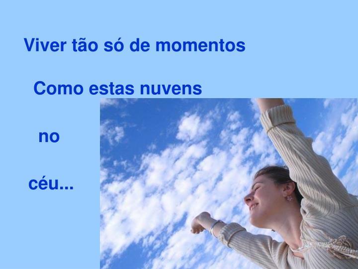 Viver tão só de momentos