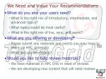 we need and value your recommendations