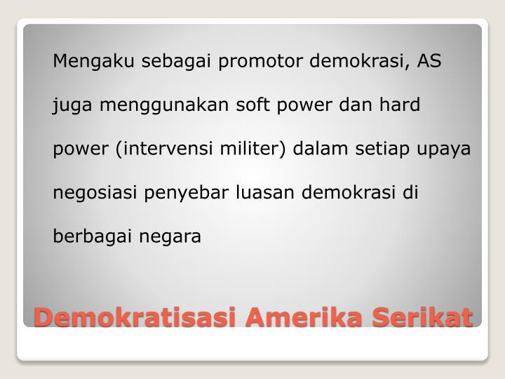 Mengaku sebagai promotor demokrasi, AS juga menggunakan soft power dan hard power (intervensi militer) dalam setiap upaya negosiasi penyebar luasan demokrasi di berbagai negara