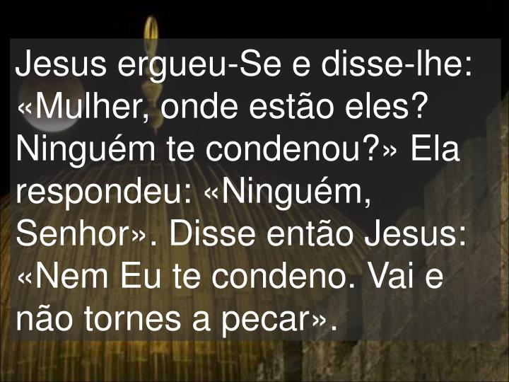Jesus ergueu-Se e disse-lhe: «Mulher, onde estão eles? Ninguém te condenou?» Ela respondeu: «Ninguém, Senhor». Disse então Jesus: «Nem Eu te condeno. Vai e não tornes a pecar».