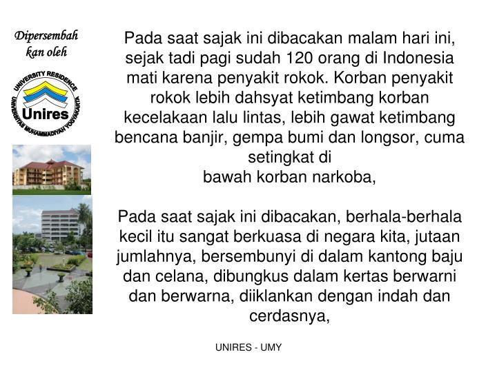 Pada saat sajak ini dibacakan malam hari ini, sejak tadi pagi sudah 120 orang di Indonesia mati karena penyakit rokok. Korban penyakit rokok lebih dahsyat ketimbang korban kecelakaan lalu lintas, lebih gawat ketimbang bencana banjir, gempa bumi dan longsor, cuma setingkat di