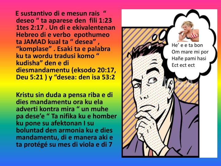 "E sustantivo di e mesun rais  "" deseo "" ta aparese den  fili 1:23  1tes 2:17 . Un di e ekivalentenan Hebreo di e verbo  epothumeo ta JAMAD kual ta "" desea"" , ""komplase"" . Esaki ta e palabra ku ta wordu tradusi komo "" kudisha"" den e di diesmandamentu (eksodo 20:17, Deu 5:21 ) y ""desea: den isa 53:2"