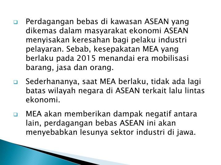 Perdagangan bebas di kawasan ASEAN yang dikemas dalam masyarakat ekonomi ASEAN menyisakan keresahan bagi pelaku industri pelayaran. Sebab, kesepakatan MEA yang berlaku pada 2015 menandai era mobilisasi barang, jasa dan orang.