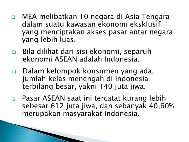 MEA melibatkan 10 negara di Asia Tengara dalam suatu kawasan ekonomi eksklusif yang menciptakan akses pasar antar negara yang lebih luas.