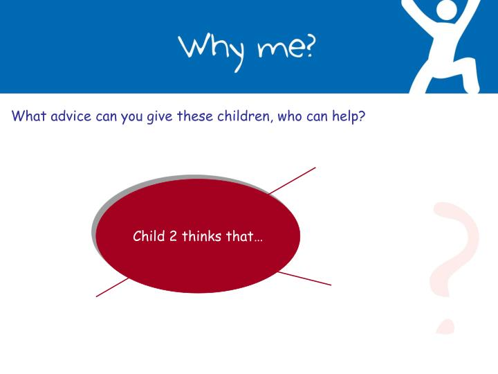 What advice can you give these children, who can help?