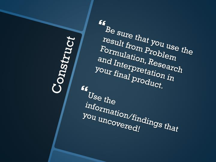 Be sure that you use the result from Problem Formulation, Research and Interpretation in your final product.