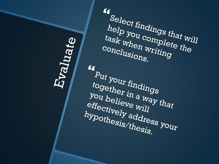 Select findings that will help you complete the task when writing conclusions.