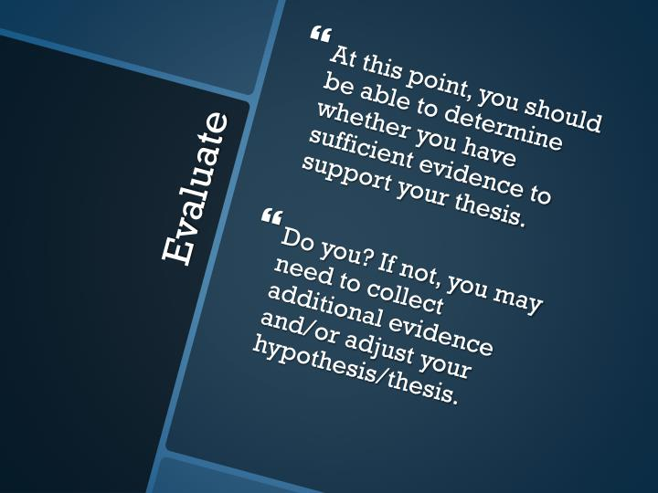 At this point, you should be able to determine whether you have sufficient evidence to support your thesis.