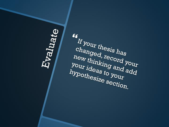 If your thesis has changed, record your new thinking and add your ideas to your hypothesize section.