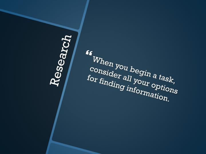 When you begin a task, consider all your options for finding information.