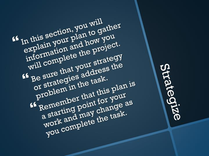 In this section, you will explain your plan to gather information and how you will complete the project.