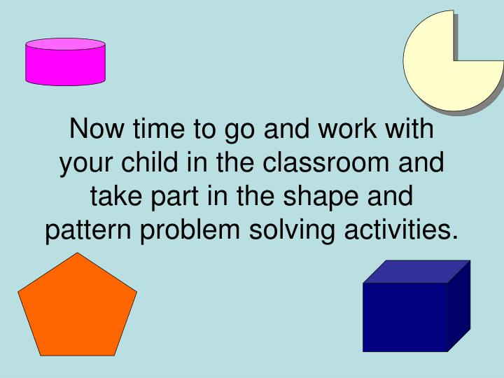 Now time to go and work with your child in the classroom and take part in the shape and pattern problem solving activities.