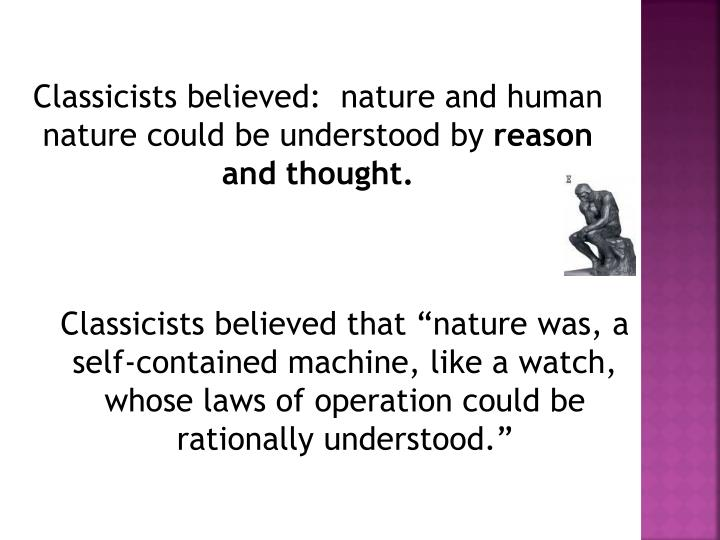 Classicists believed:  nature and human nature could be understood by