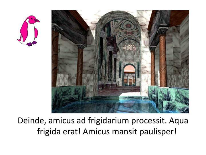 Deinde, amicus ad frigidarium processit. Aqua frigida erat! Amicus mansit paulisper!