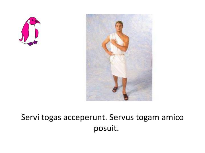 Servi togas acceperunt. Servus togam amico posuit.