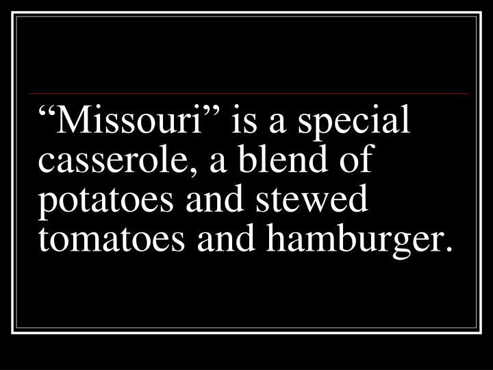 """Missouri"" is a special casserole, a blend of potatoes and stewed tomatoes and hamburger."