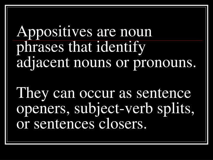 Appositives are noun phrases that identify adjacent nouns or pronouns.