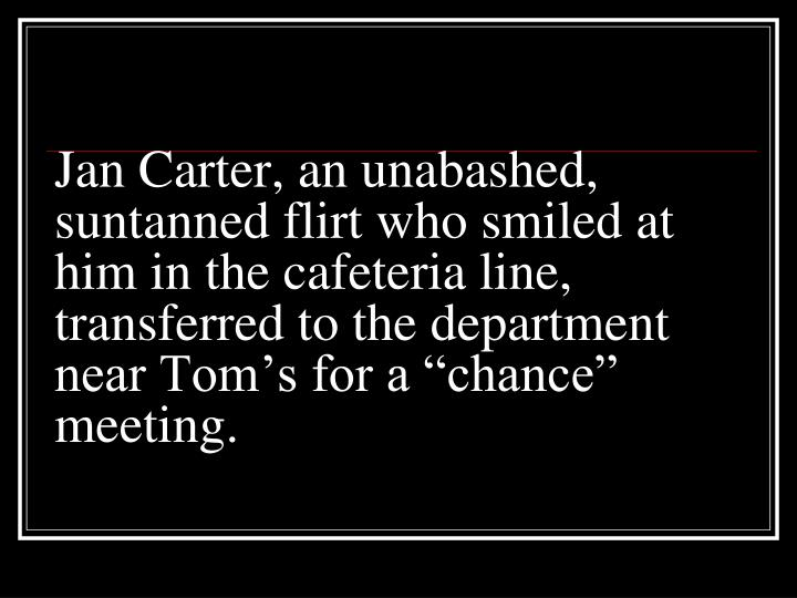 "Jan Carter, an unabashed, suntanned flirt who smiled at him in the cafeteria line, transferred to the department near Tom's for a ""chance"" meeting."