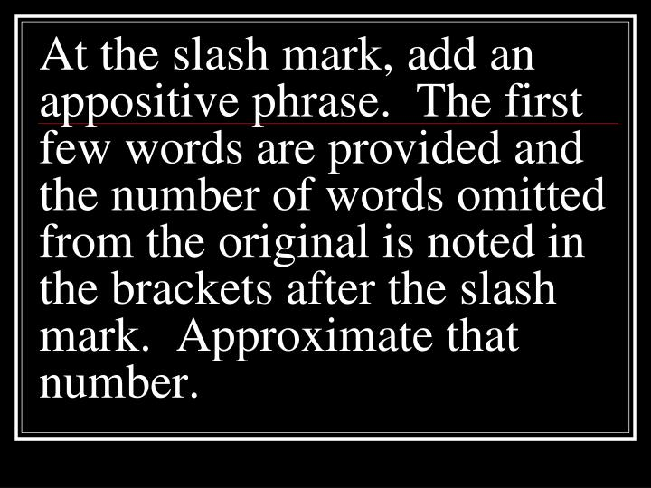 At the slash mark, add an appositive phrase.  The first few words are provided and the number of words omitted from the original is noted in the brackets after the slash mark.  Approximate that number.