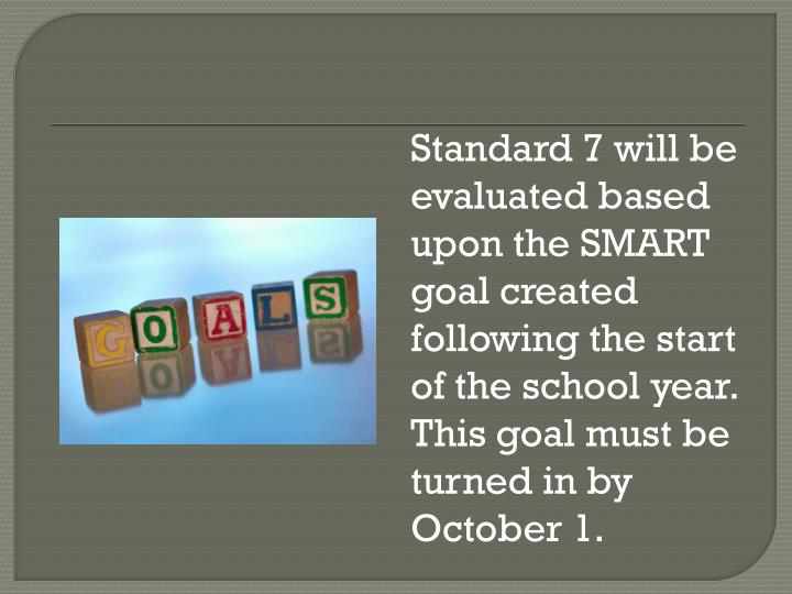 Standard 7 will be evaluated based upon the SMART goal created following the start of the school year.  This goal must be turned in by October 1.