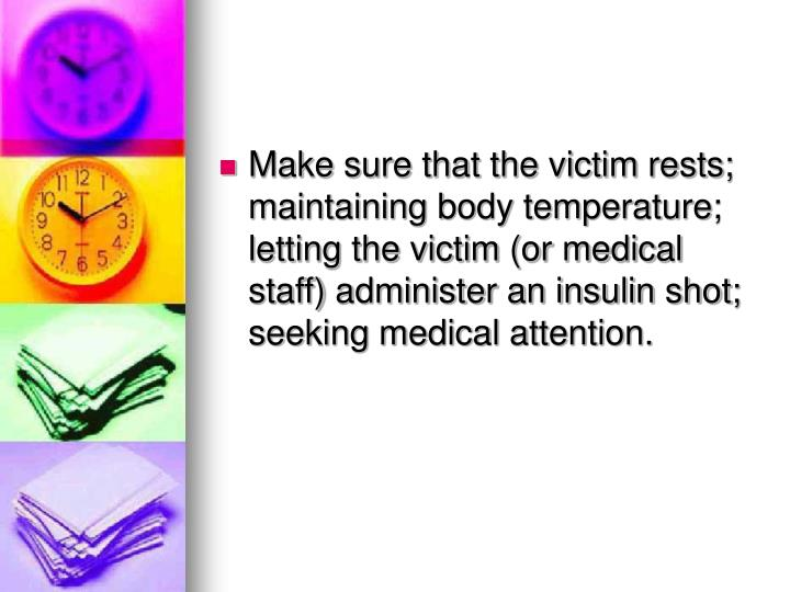 Make sure that the victim rests; maintaining body temperature; letting the victim (or medical staff) administer an insulin shot; seeking medical attention.