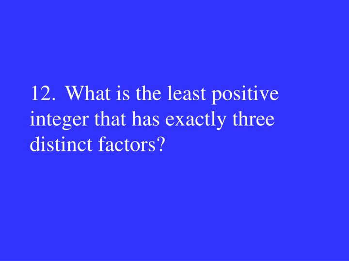 12.What is the least positive integer that has exactly three distinct factors?