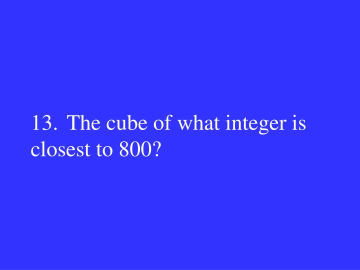 13.The cube of what integer is closest to 800?