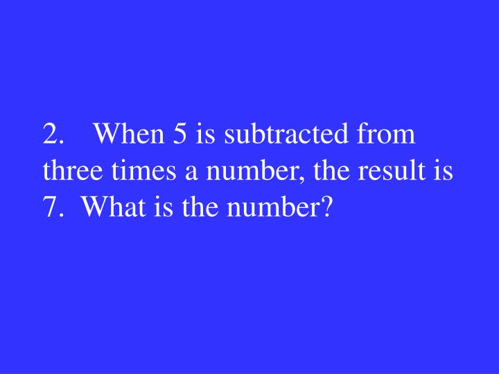 2.When 5 is subtracted from three times a number, the result is 7.  What is the number?