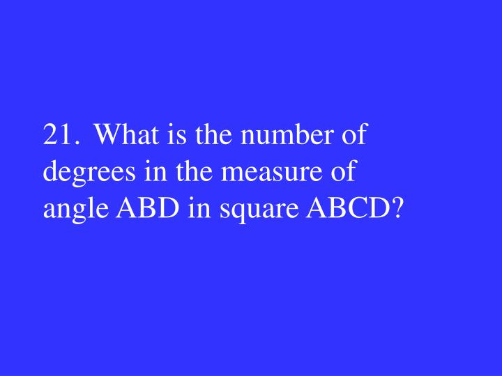 21.What is the number of degrees in the measure of
