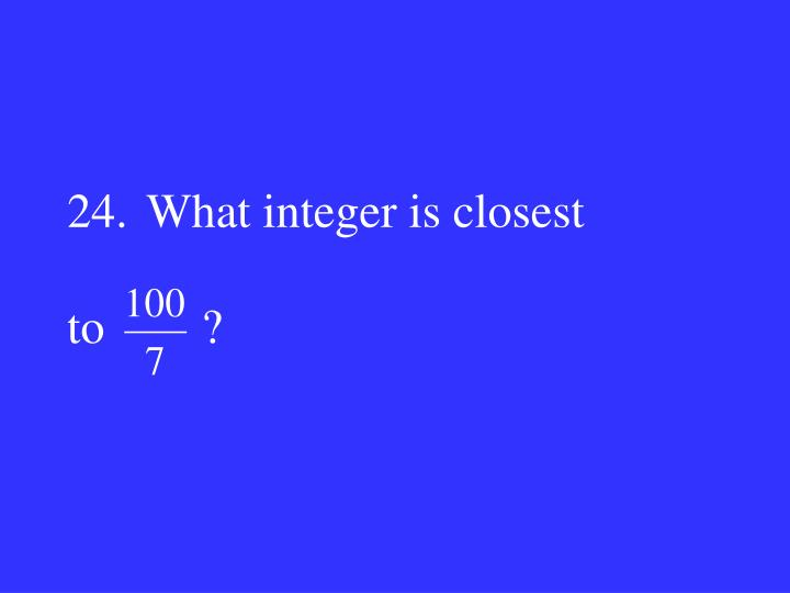 24.What integer is closest
