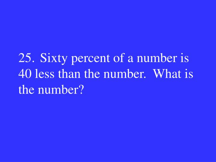 25.Sixty percent of a number is 40 less than the number.  What is the number?