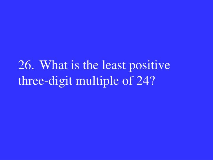 26.What is the least positive three-digit multiple of 24?